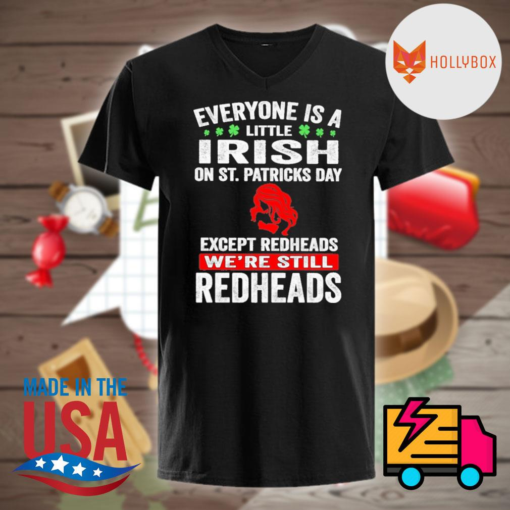 Everyone is a little Irish on St.Patricks day except the Redheads we're still Redheads shirt