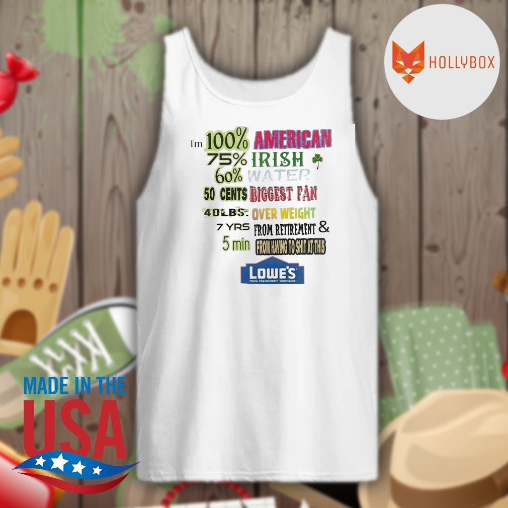 I'm 100 American 75 Irish 60 water 50 cents biggest fan 40 lbs overweight 7 yrs from retirement and 5 min from having to shit at this Lowe's s Tank-top