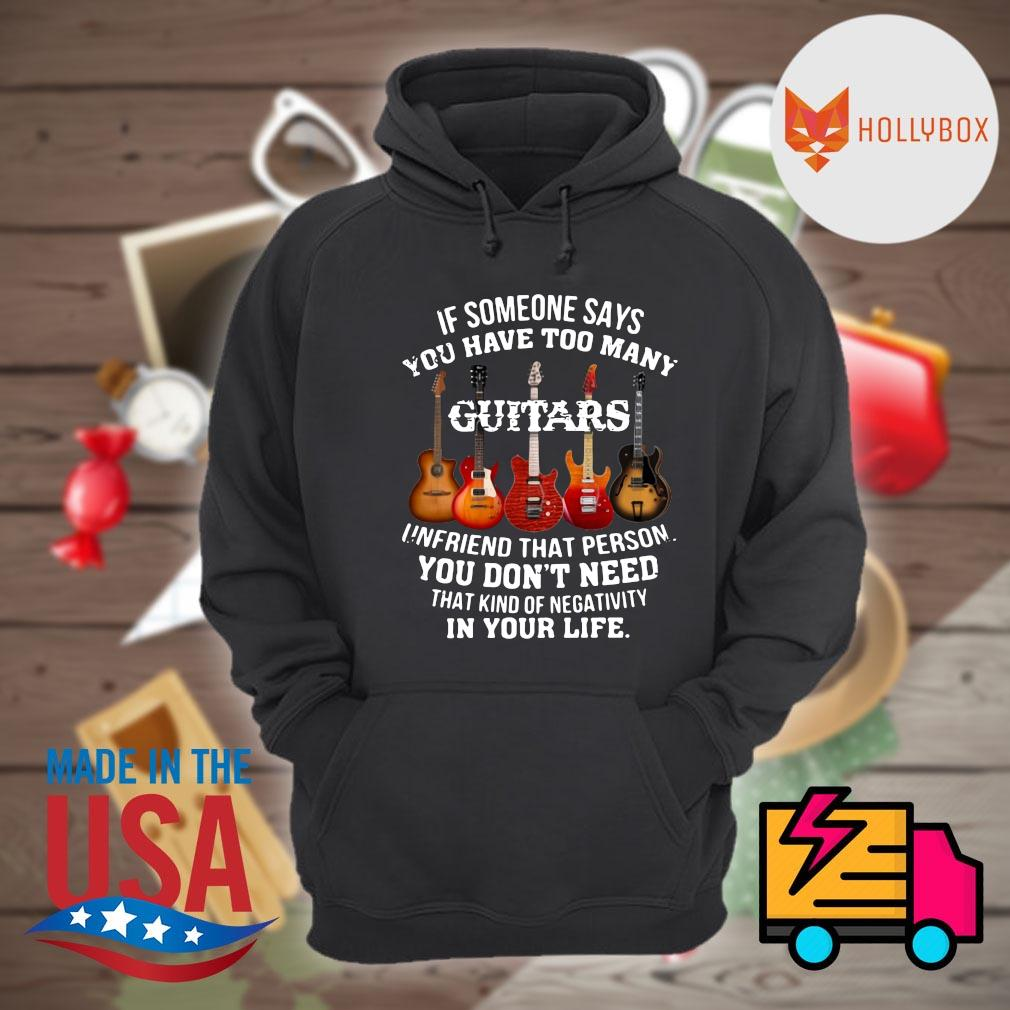 If someone says you have too many Guitars unfriend that person you don't need that kind of negativity in your life s Hoodie