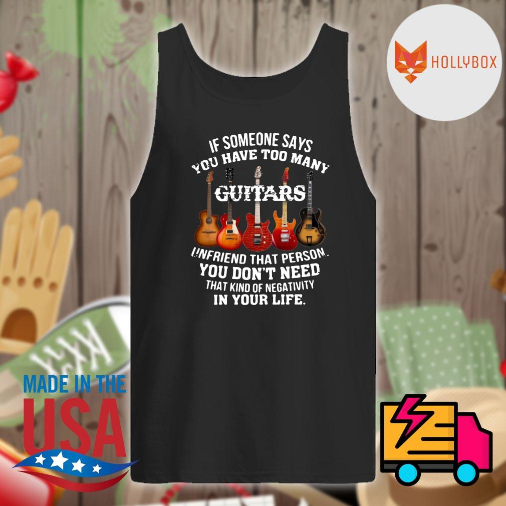 If someone says you have too many Guitars unfriend that person you don't need that kind of negativity in your life s Tank-top