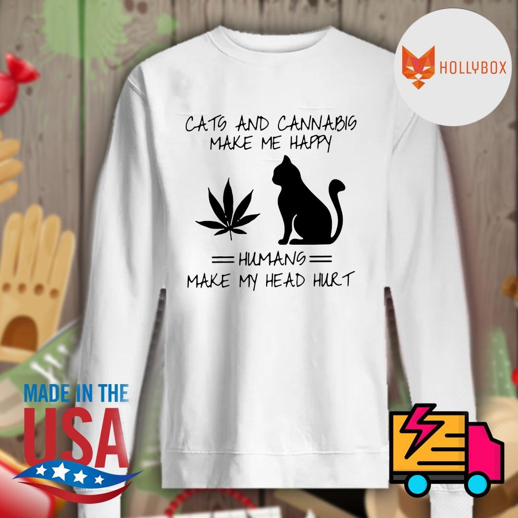 Cats and cannabis make me happy humans make my head hurt s Sweater