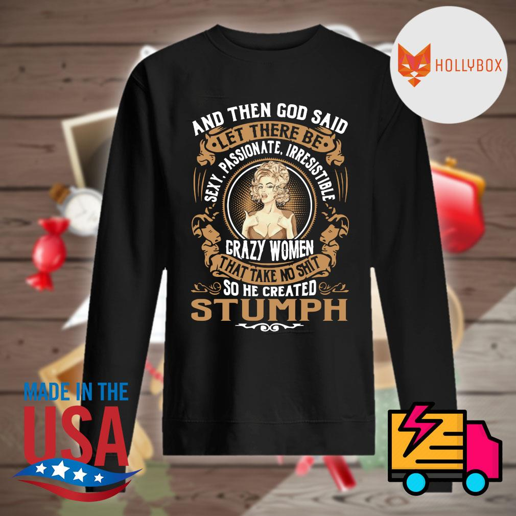 And then God said let there be sexy passionate irresistible crazy women that take no shit so he created stumph s Sweater