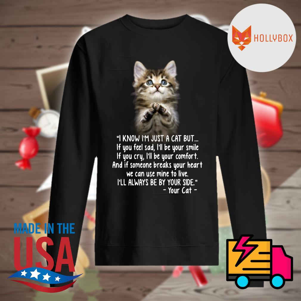 Cat I know I'm just a cat but I'll always be by your side your cat s Sweater