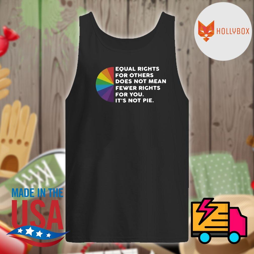 Equal rights for others does not mean fewer rights for you it's not pie s Tank-top