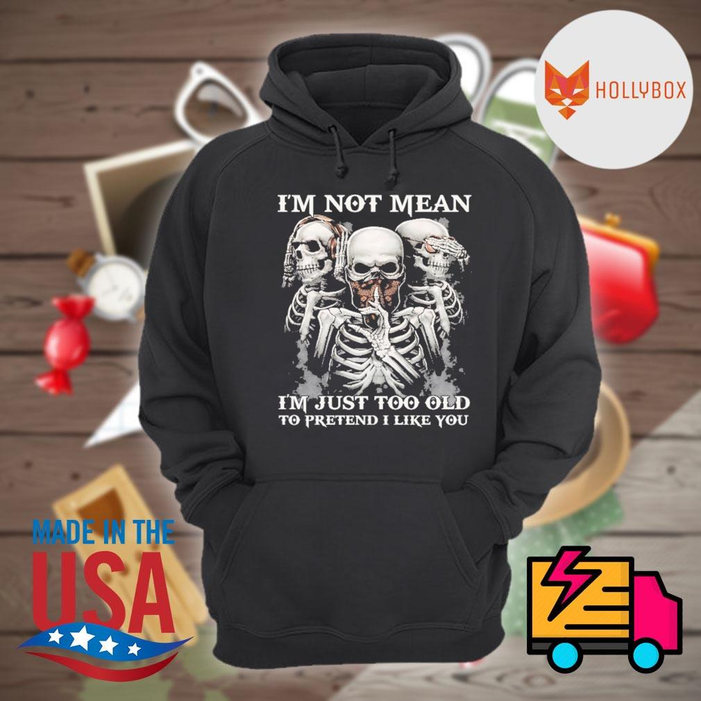 Skull I'm not mean I'm just too old to pretend I like you s Hoodie