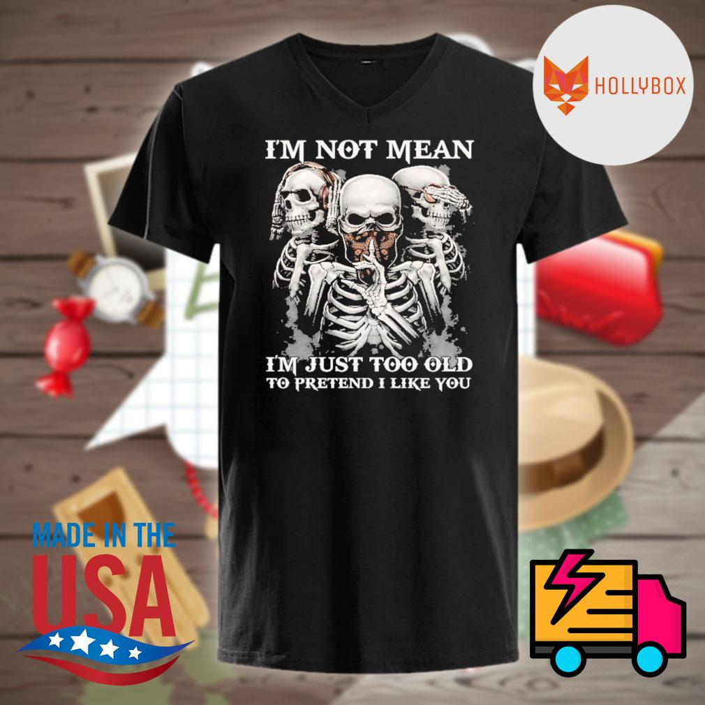 Skull I'm not mean I'm just too old to pretend I like you shirt