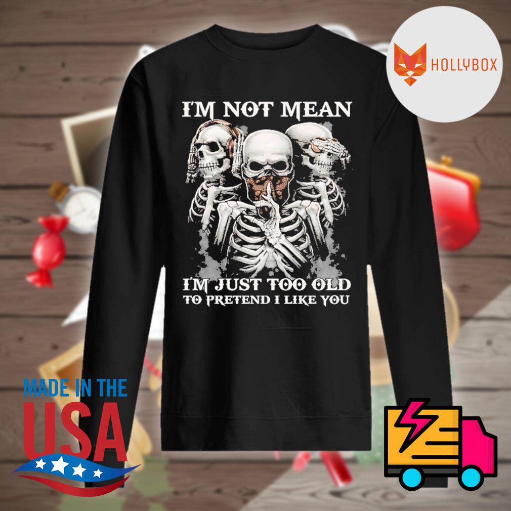 Skull I'm not mean I'm just too old to pretend I like you s Sweater