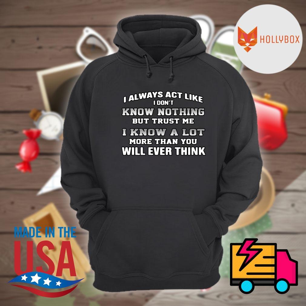 I always act like I don't know nothing but trust me I know a lot more than you will ever think s Hoodie