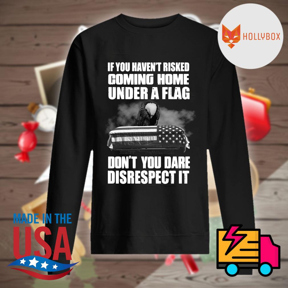 If you haven't risked coming home under a flag don't you dare disrespect it s Sweater