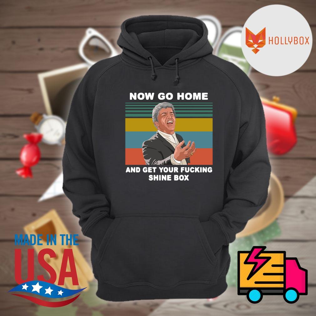 Now go home and get your fucking shine box vintage s Hoodie