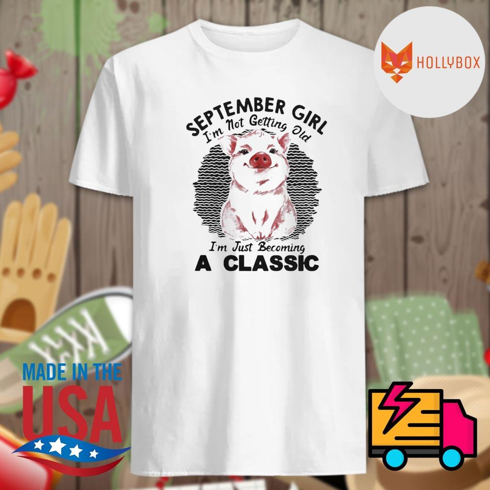 Pig September girl I'm not getting old I'm just becoming a classic vintage retro shirt