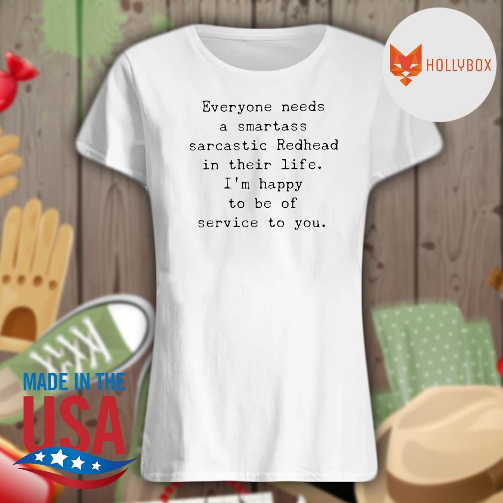 Everyone needs a smartass sarcastic Redhead in their life I'm happy to be of service to you s V-neck